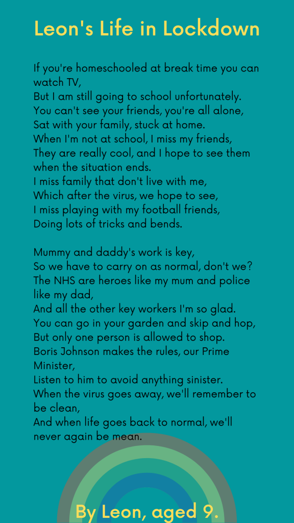 LHL_2020_003: Leon's poem, which has been typed up on a green background. The text is as follows: Leon's Life in Lockdown. If you're homeschooled at break time you can watch TV, But I am still going to school unfortunately. You can't see your friends, you're all alone, Sat with your family, stuck at home. When I'm not at school, I miss my friends, They are really cool, and I hope to see them when the situation ends. I miss family that don't live with me, Which after the virus, we hope to see, I miss playing with my football friends, Doing lots of tricks and bends. Mummy and daddy's work is key, So we have to carry on as normal, don't we? The NHS are heroes like my mum and police like my dad, And all the other key workers I'm so glad. You can go in your garden and skip and hop, But only one person is allowed to shop. Boris Johnson makes the rules, our Prime Minister,  Listen to him to avoid anything sinister.  When the virus goes away, we'll remember to be clean,  And when life goes back to normal, we'll never again be mean.  By Leon, Aged 9.