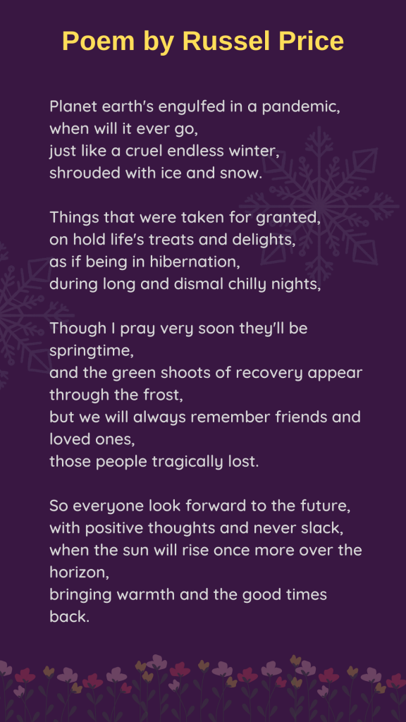 LHL_2020_015: Russel's poem, which has been typed up on a dark purple background. Text says: Poem by Russel Price.  Planet earth's engulfed in a pandemic, when will it ever go, just like a cruel endless winter, shrouded with ice and snow.   Things that were taken for granted, on hold life's treats and delights, as if being in hibernation, during long and dismal chilly nights,   Though I pray very soon they'll be springtime, and the green shoots of recovery appear through the frost,  but we will always remember friends and loved ones,  those people tragically lost.   So everyone look forward to the future, with positive thoughts and never slack, when the sun will rise once more over the horizon,  bringing warmth and the good times back.